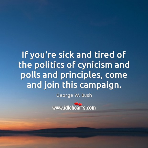 If you're sick and tired of the politics of cynicism and polls George W. Bush Picture Quote