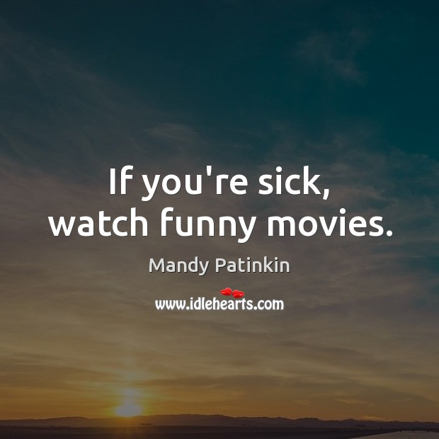 Image, If you're sick, watch funny movies.