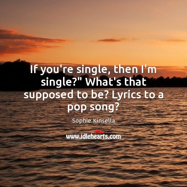 "Image, If you're single, then I'm single?"" What's that supposed to be? Lyrics to a pop song?"