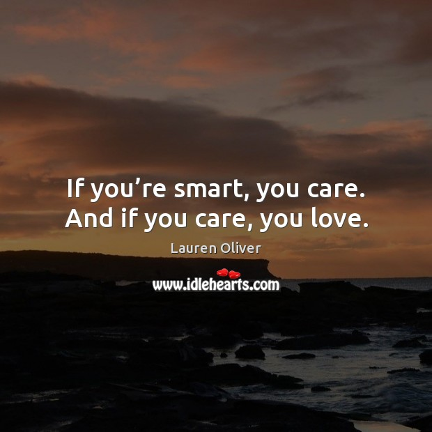 Image, If you're smart, you care. And if you care, you love.