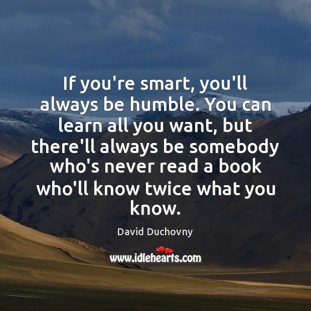 Image, If you're smart, you'll always be humble. You can learn all you