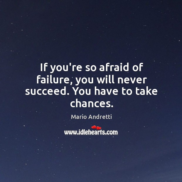If you're so afraid of failure, you will never succeed. You have to take chances. Mario Andretti Picture Quote