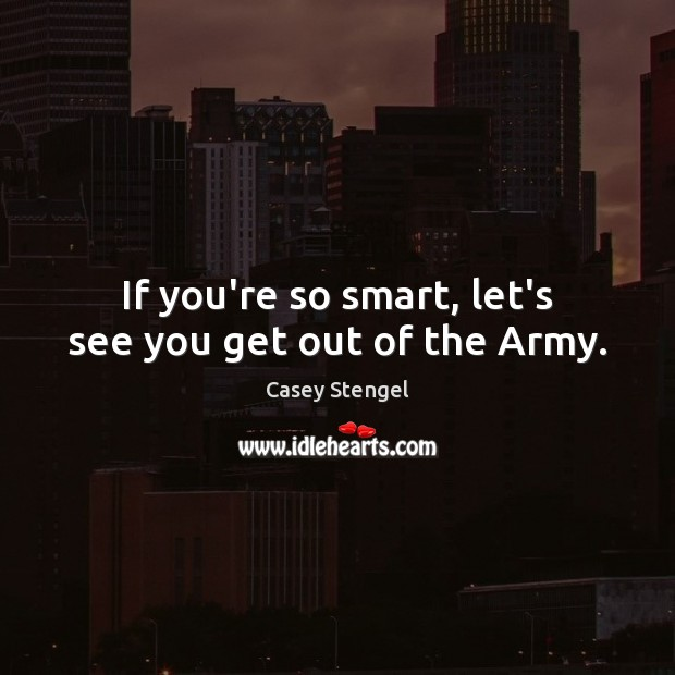 If you're so smart, let's see you get out of the Army. Image