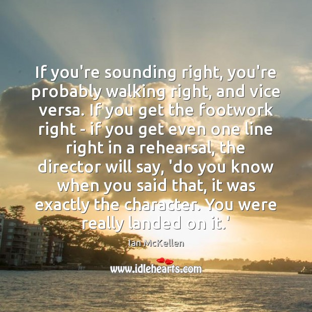 If you're sounding right, you're probably walking right, and vice versa. If Ian McKellen Picture Quote