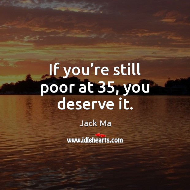 If you're still poor at 35, you deserve it. Jack Ma Picture Quote