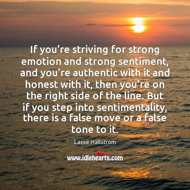If you're striving for strong emotion and strong sentiment, and you're authentic Lasse Hallstrom Picture Quote