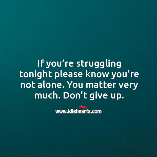 If you're struggling tonight please know you're not alone. You matter very much. Don't give up. Image