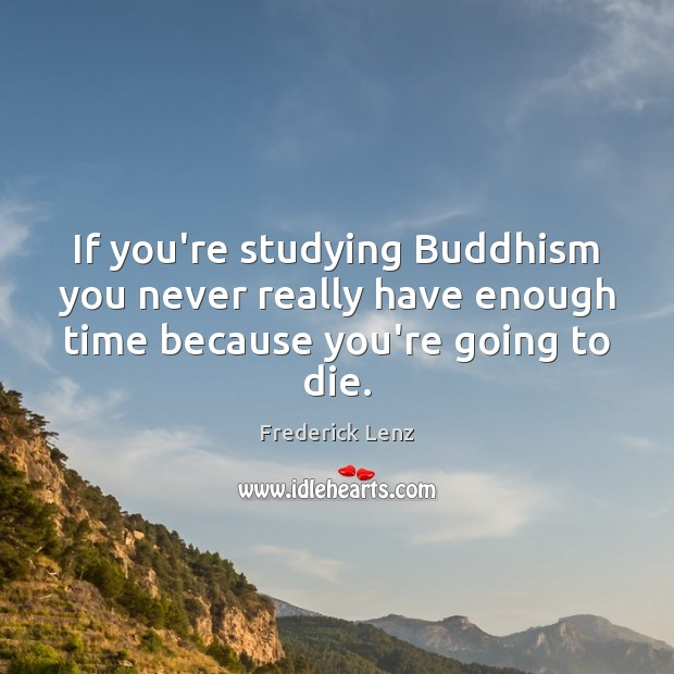 If you're studying Buddhism you never really have enough time because you're going to die. Image