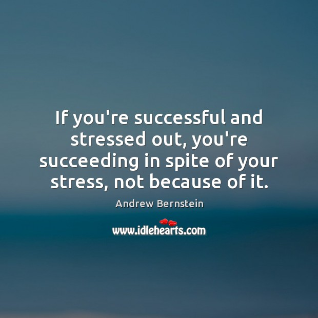 Image, If you're successful and stressed out, you're succeeding in spite of your