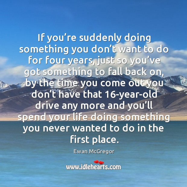 If you're suddenly doing something you don't want to do for four years Image