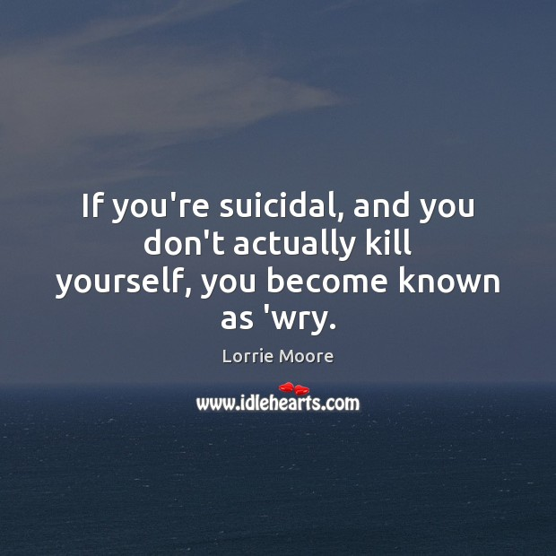 If you're suicidal, and you don't actually kill yourself, you become known as 'wry. Image