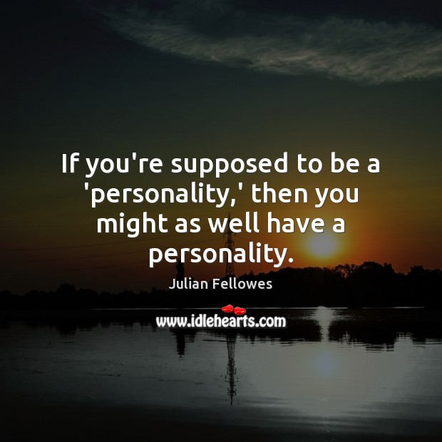If you're supposed to be a 'personality,' then you might as well have a personality. Julian Fellowes Picture Quote