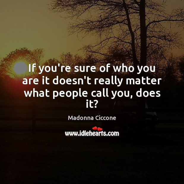 If you're sure of who you are it doesn't really matter what people call you, does it? Image