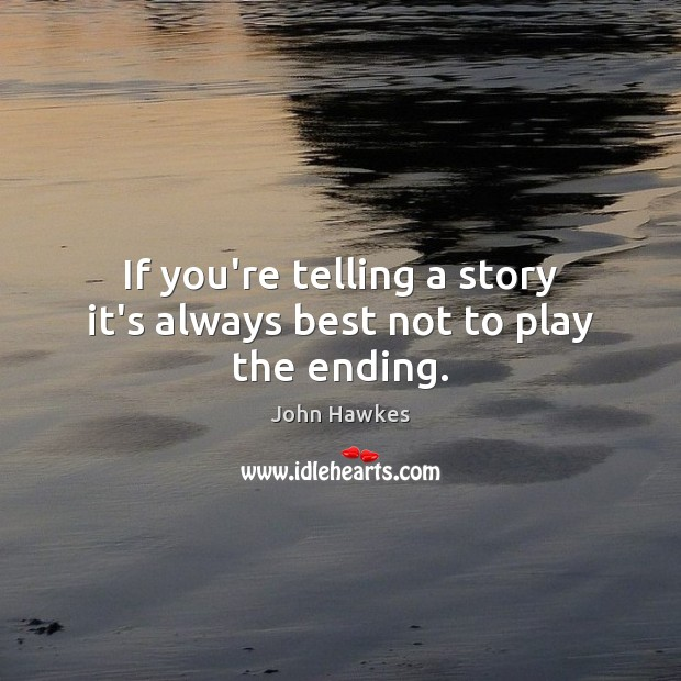 If you're telling a story it's always best not to play the ending. John Hawkes Picture Quote