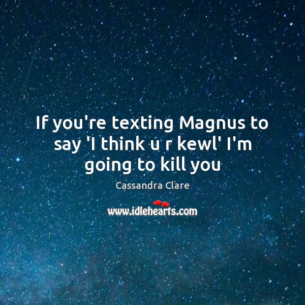 Image, If you're texting Magnus to say 'I think u r kewl' I'm going to kill you