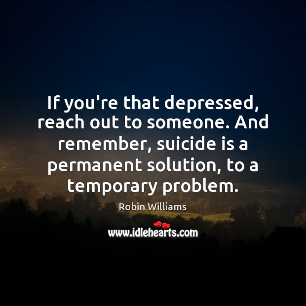 Image, If you're that depressed, reach out to someone. And remember, suicide is