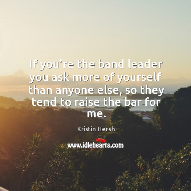 Image, If you're the band leader you ask more of yourself than anyone else, so they tend to raise the bar for me.