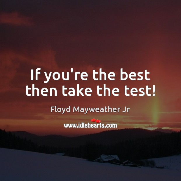 If you're the best then take the test! Floyd Mayweather Jr Picture Quote