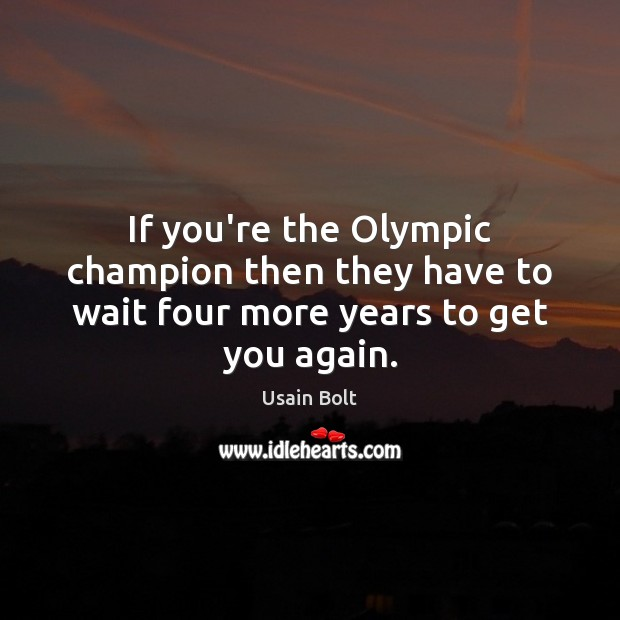 If you're the Olympic champion then they have to wait four more years to get you again. Usain Bolt Picture Quote
