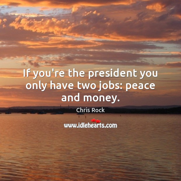 If you're the president you only have two jobs: peace and money. Image