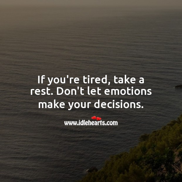 If you're tired, take a rest. Don't let emotions make your decisions. Advice Quotes Image