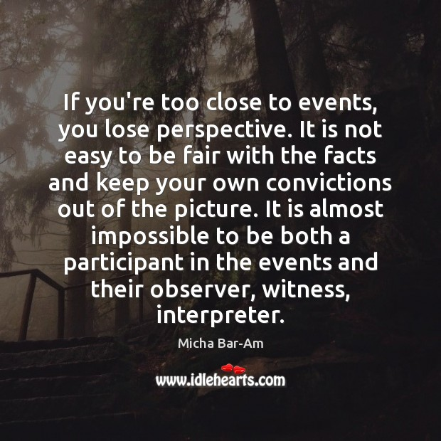 If you're too close to events, you lose perspective. It is not Image