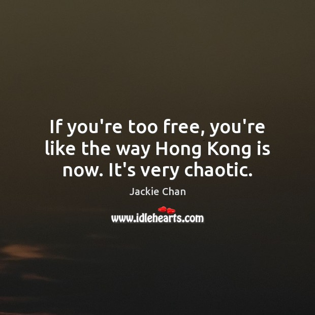 Jackie Chan Picture Quote image saying: If you're too free, you're like the way Hong Kong is now. It's very chaotic.