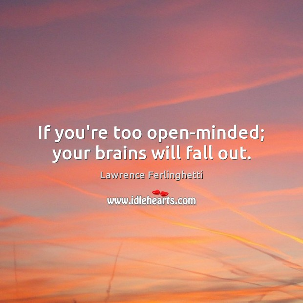 If you're too open-minded; your brains will fall out. Lawrence Ferlinghetti Picture Quote