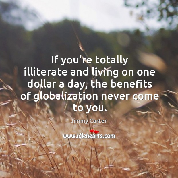 If you're totally illiterate and living on one dollar a day, the benefits of globalization never come to you. Image