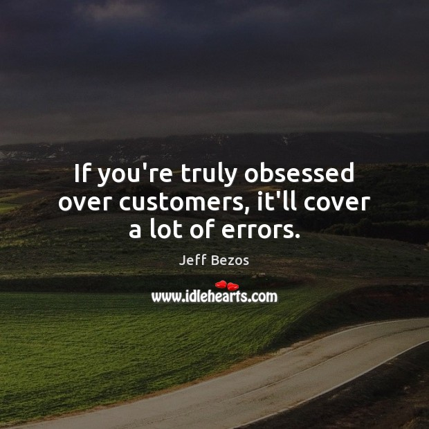 If you're truly obsessed over customers, it'll cover a lot of errors. Jeff Bezos Picture Quote