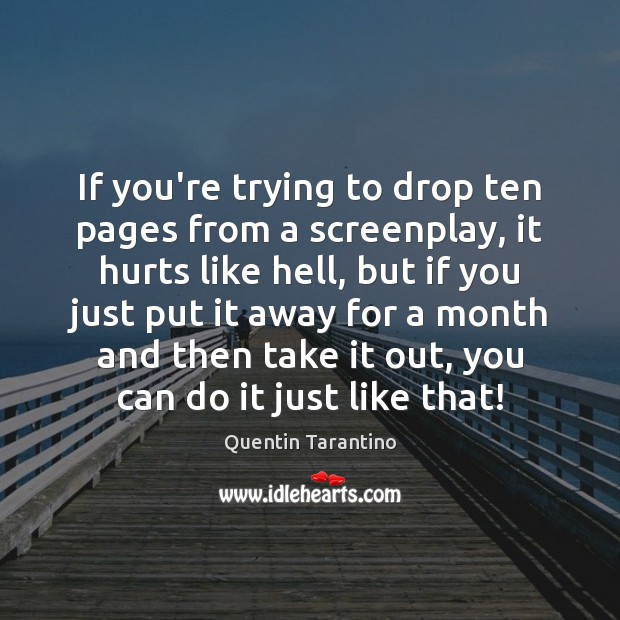 If you're trying to drop ten pages from a screenplay, it hurts Quentin Tarantino Picture Quote