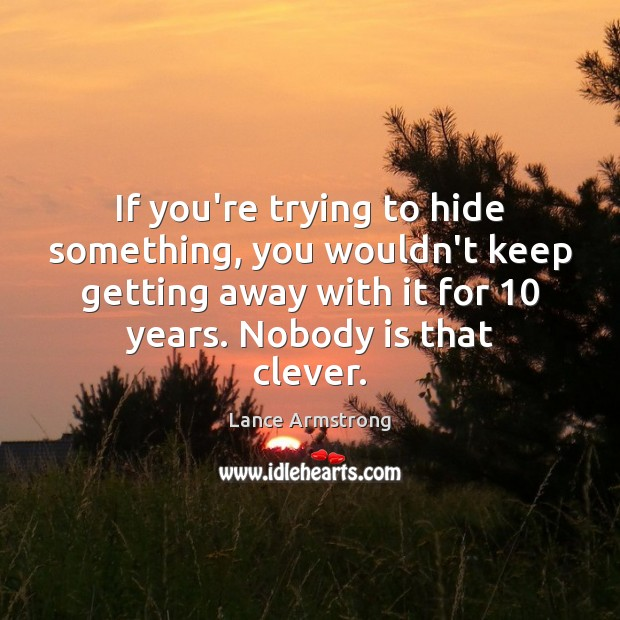 If you're trying to hide something, you wouldn't keep getting away with Lance Armstrong Picture Quote