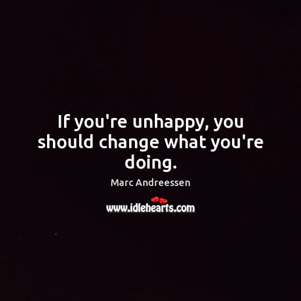 If you're unhappy, you should change what you're doing. Image
