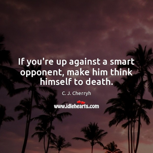 Image, If you're up against a smart opponent, make him think himself to death.