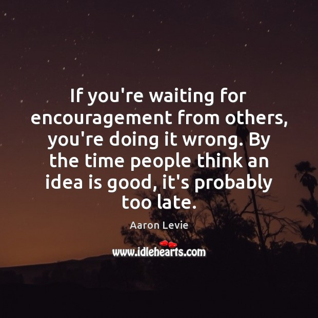 Image, If you're waiting for encouragement from others, you're doing it wrong. By