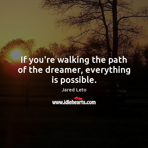 If you're walking the path of the dreamer, everything is possible. Jared Leto Picture Quote