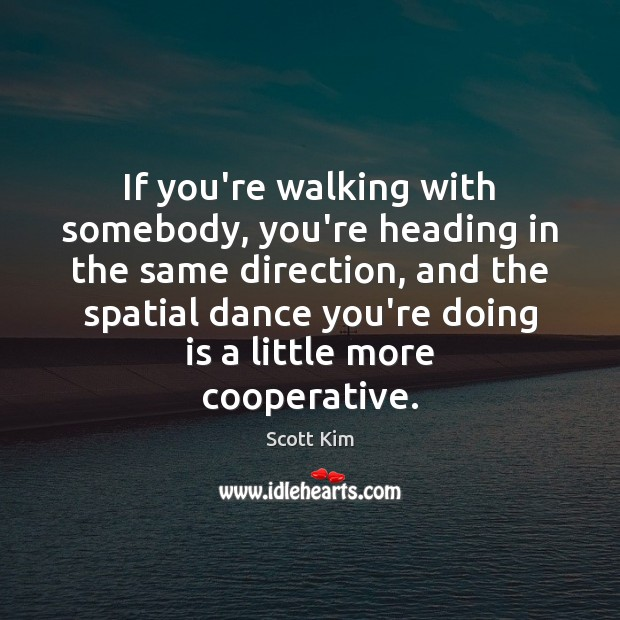 If you're walking with somebody, you're heading in the same direction, and Image