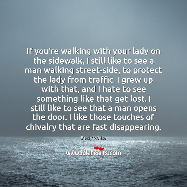 If you're walking with your lady on the sidewalk, I still like Betty White Picture Quote