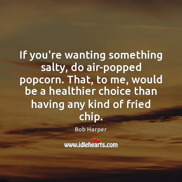 If you're wanting something salty, do air-popped popcorn. That, to me, would Bob Harper Picture Quote