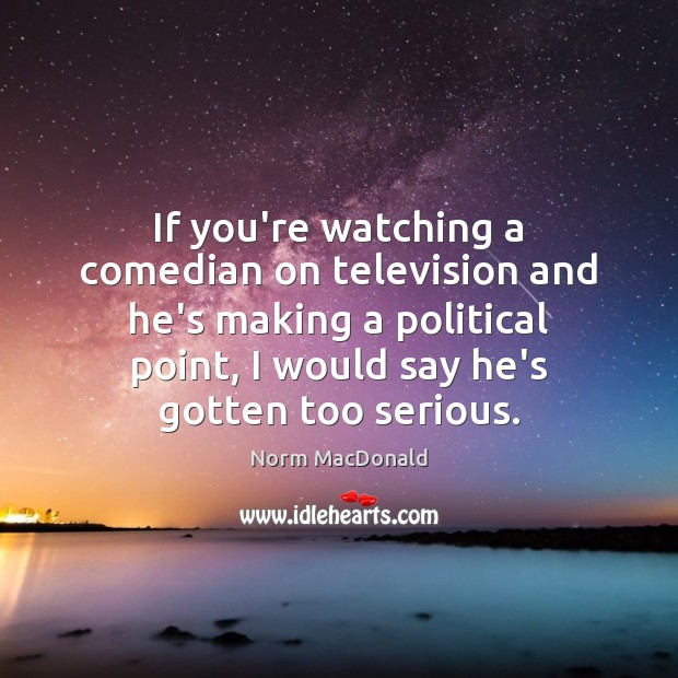 If you're watching a comedian on television and he's making a political Norm MacDonald Picture Quote