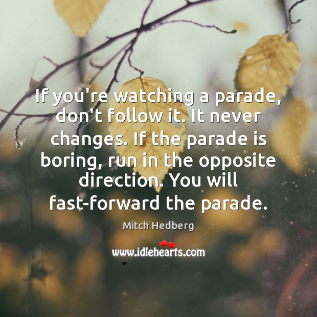 If you're watching a parade, don't follow it. It never changes. If Mitch Hedberg Picture Quote