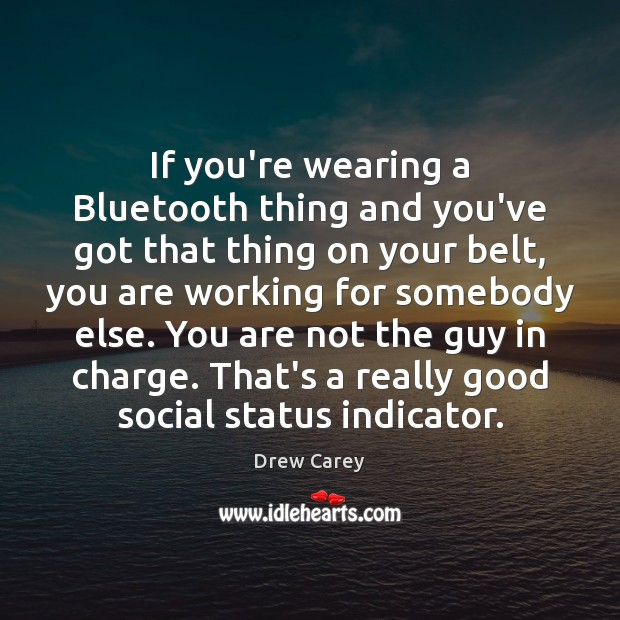 If you're wearing a Bluetooth thing and you've got that thing on Drew Carey Picture Quote
