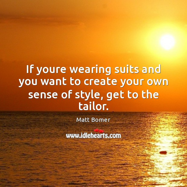If youre wearing suits and you want to create your own sense of style, get to the tailor. Image