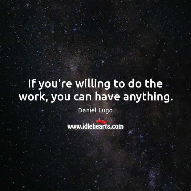 If you're willing to do the work, you can have anything. Image