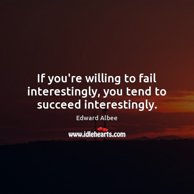 If you're willing to fail interestingly, you tend to succeed interestingly. Edward Albee Picture Quote