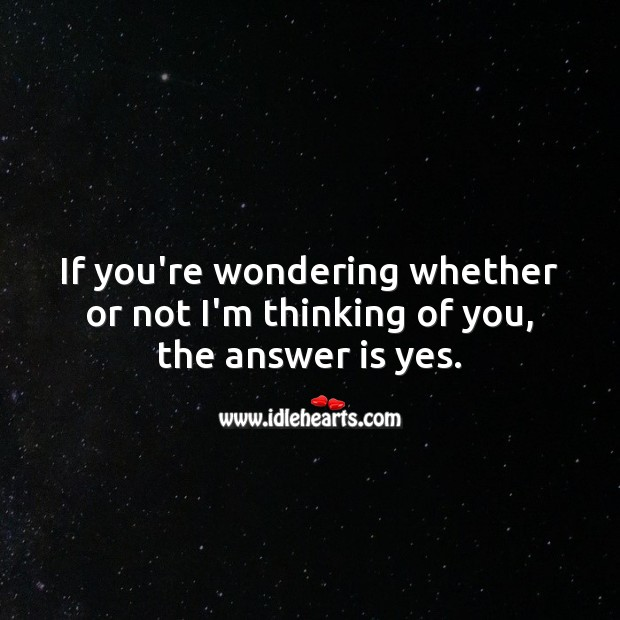 If you're wondering whether or not I'm thinking of you, the answer is yes. Thinking of You Quotes Image
