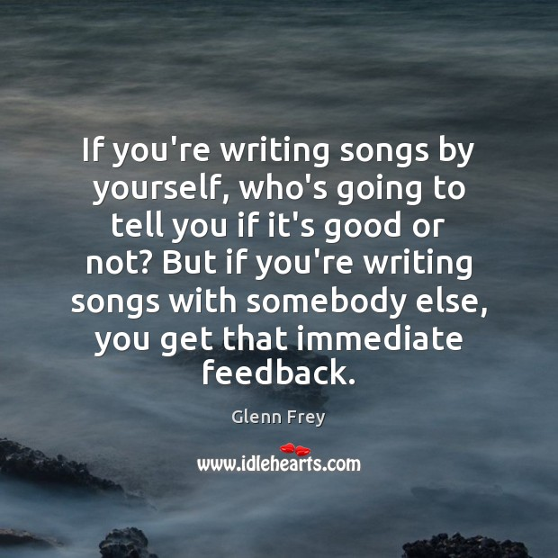 If you're writing songs by yourself, who's going to tell you if Image