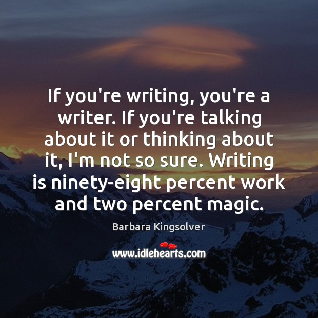If you're writing, you're a writer. If you're talking about it or Barbara Kingsolver Picture Quote