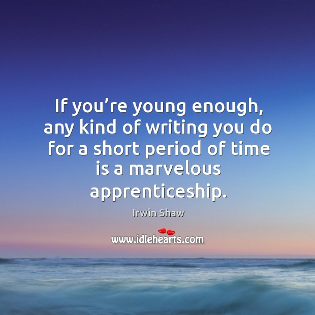 Image, If you're young enough, any kind of writing you do for a short period of time is a marvelous apprenticeship.