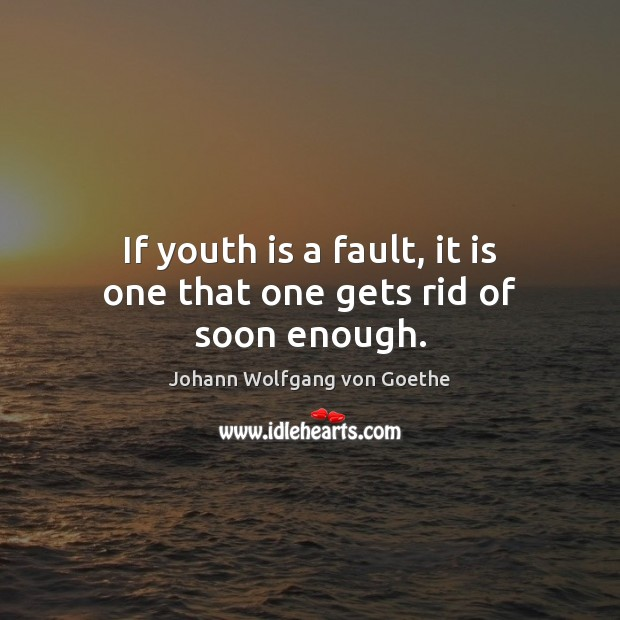 If youth is a fault, it is one that one gets rid of soon enough. Image